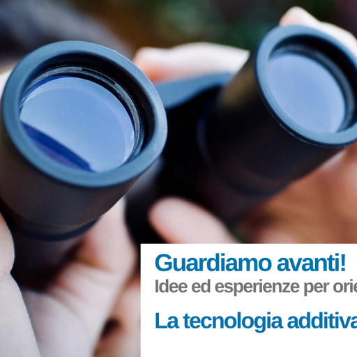 Guardiamo avanti! Additive Manufacturing: idee ed esperienze per orientarti